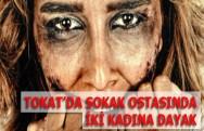 Tokat'da İki Kadına Sokak Ortasında Şiddet!